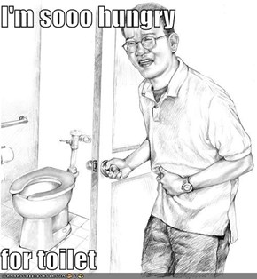 I'm sooo hungry  for toilet