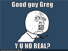 Good guy Greg  Y U NO REAL?