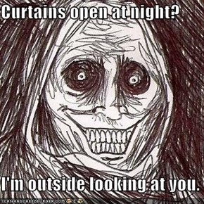 Curtains open at night?  I'm outside looking at you.