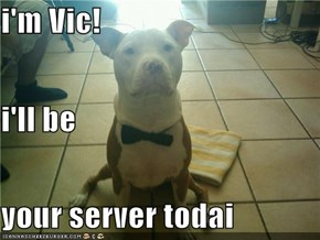 i'm Vic! i'll be your server todai