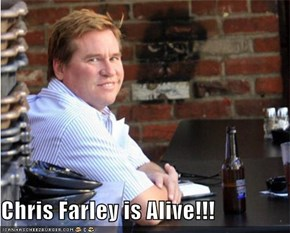 Chris Farley is Alive!!!