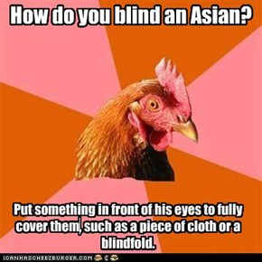How do you blind an Asian?