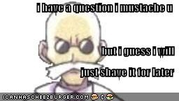 i have a question i mustache u but i guess i will just shave it for later