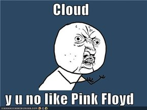 Cloud  y u no like Pink Floyd