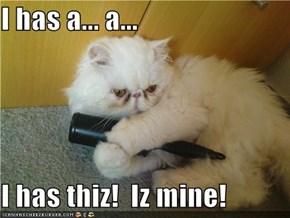 I has a... a...  I has thiz!  Iz mine!