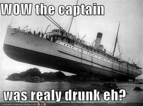 WOW the captain    was realy drunk eh?