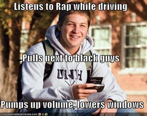 Listens to Rap while driving Pulls next to black guys Pumps up volume, lowers windows