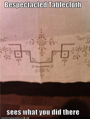 Bespectacled Tablecloth  sees what you did there