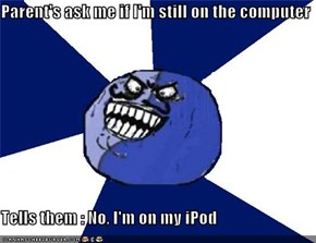 Parent's ask me if I'm still on the computer  Tells them : No, I'm on my iPod
