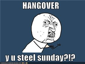 HANGOVER  y u steel sunday?!?