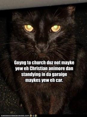 Goyng to church duz not mayke yew eh Christian animore dan standying in da garaige maykes yew eh car.