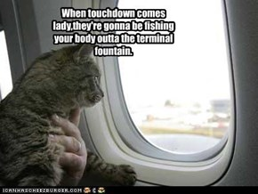 When touchdown comes lady,they're gonna be fishing your body outta the terminal fountain.