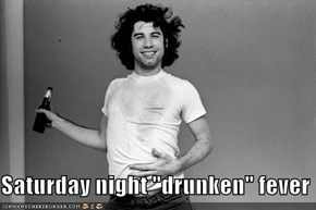 "Saturday night ""drunken"" fever"