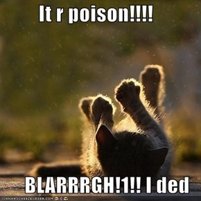 It r poison!!!!  BLARRRGH!1!! I ded
