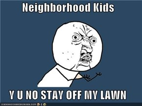Neighborhood Kids  Y U NO STAY OFF MY LAWN
