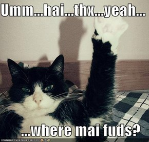 Umm...hai...thx...yeah...   ...where mai fuds?
