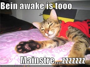 Bein awake is tooo  Mainstre....zzzzzzz
