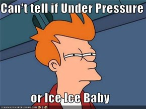 Can't tell if Under Pressure  or Ice Ice Baby