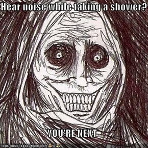 Hear noise while taking a shower?  YOU'RE NEXT