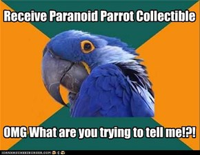 Paranoid Parrot IS trying to tell you something!
