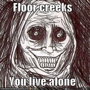 Floor creeks  You live alone