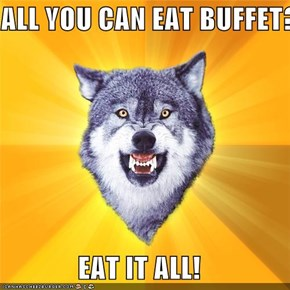 ALL YOU CAN EAT BUFFET?  EAT IT ALL!