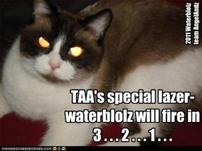 TAA's special lazer-waterblolz will fire in 3 . . . 2 . . . 1 . . .