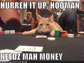 HURREH IT UP, HOOMAN.  NEEDZ MAH MONEY