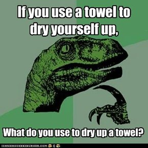 If you use a towel to  dry yourself up,