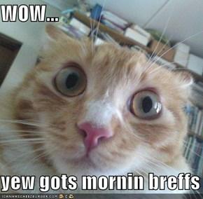 WOW...  yew gots mornin breffs