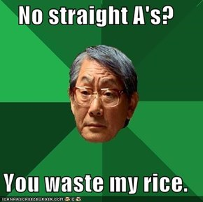 No straight A's?  You waste my rice.