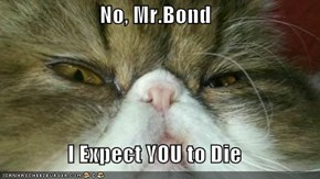 No, Mr.Bond  I Expect YOU to Die