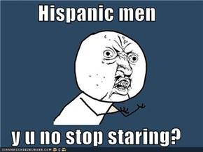Hispanic men  y u no stop staring?