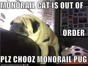 MONORAIL CAT IS OUT OF  ORDER PLZ CHOOZ MONORAIL PUG