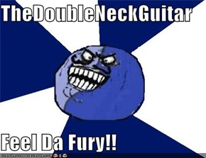 TheDoubleNeckGuitar  Feel Da Fury!!