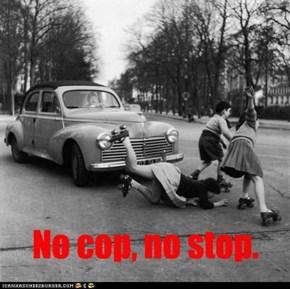 No cop, no stop.