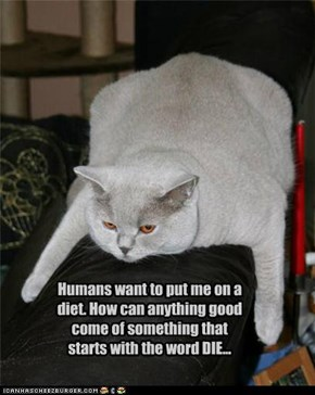Humans want to put me on a diet. How can anything good come of something that starts with the word DIE...