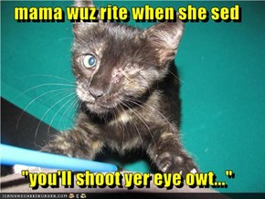 "mama wuz rite when she sed  ""you'll shoot yer eye owt..."""