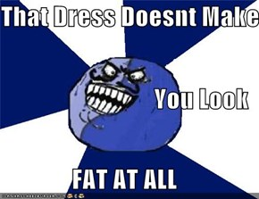 That Dress Doesnt Make You Look FAT AT ALL