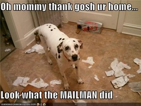 Oh mommy thank gosh ur home...  Look what the MAILMAN did