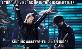 I THROW MY HANDS UP IN THE AIR SOMETIMES...  SINGING AAAAYYO, I'M A WEEEIRDO!