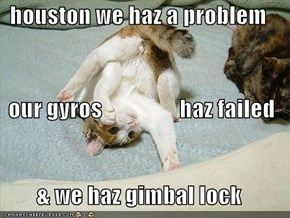 houston we haz a problem our gyros                 haz failed & we haz gimbal lock