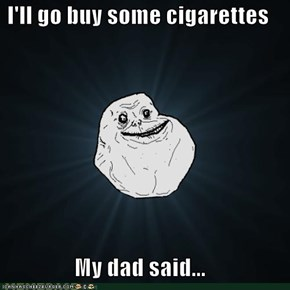 I'll go buy some cigarettes  My dad said...