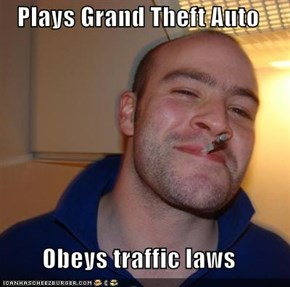 Plays Grand Theft Auto  Obeys traffic laws