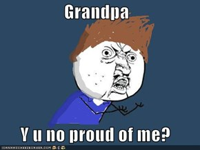 Grandpa  Y u no proud of me?