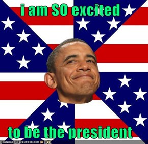 i am SO excited  to be the president