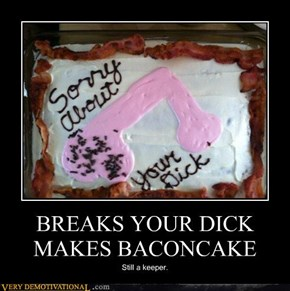 BREAKS YOUR DICKMAKES BACONCAKE