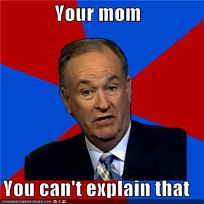Your mom  You can't explain that