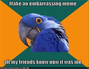 Make an embarrassing meme  all my friends know now it was me