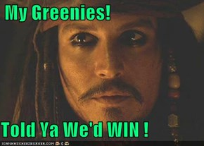 My Greenies!  Told Ya We'd WIN !